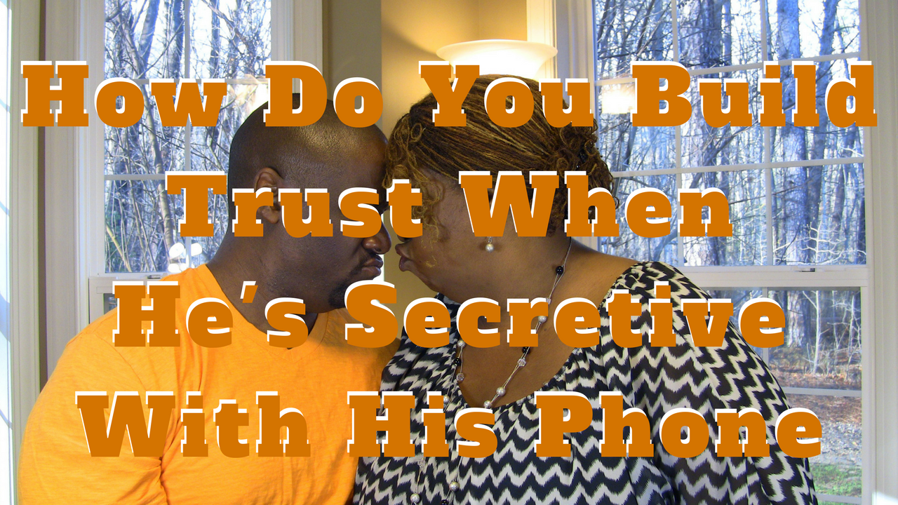 How Do You Build Trust When He's Secretive With His Phone